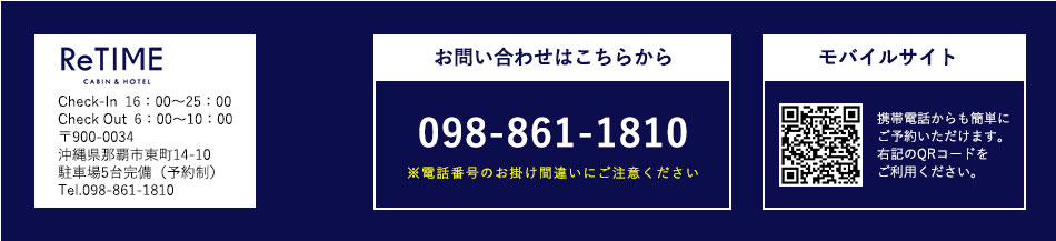 CABIN&HOTEL ReTIME Check In16:00〜25:00 Check Out6:00〜10:00 〒900-0034 沖縄県那覇市東町14-10/駐車場5台完備(予約制) Tel.098-861-1810 ※電話番号のお掛け間違いにご注意ください